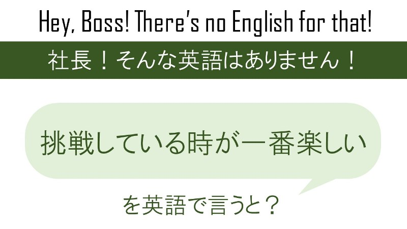 挑戦している時が一番楽しいを英語で言うと