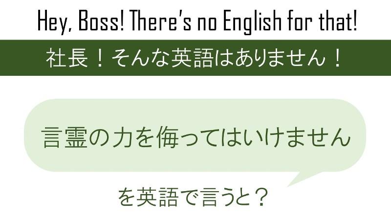 言霊の力を侮ってはいけません。を英語で言うと