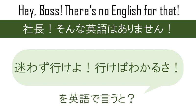 迷わず行けよ!行けばわかるさ!を英語で言うと
