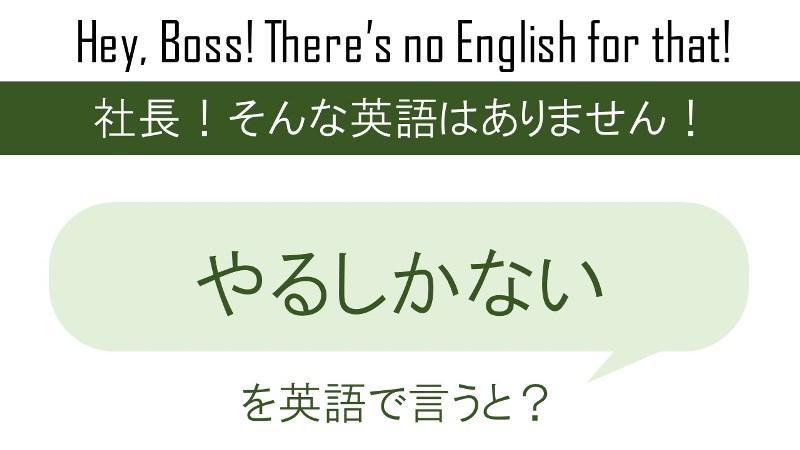 やるしかないを英語で言うと