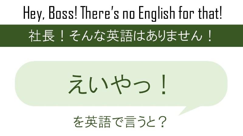 えいやっ!を英語で言うと