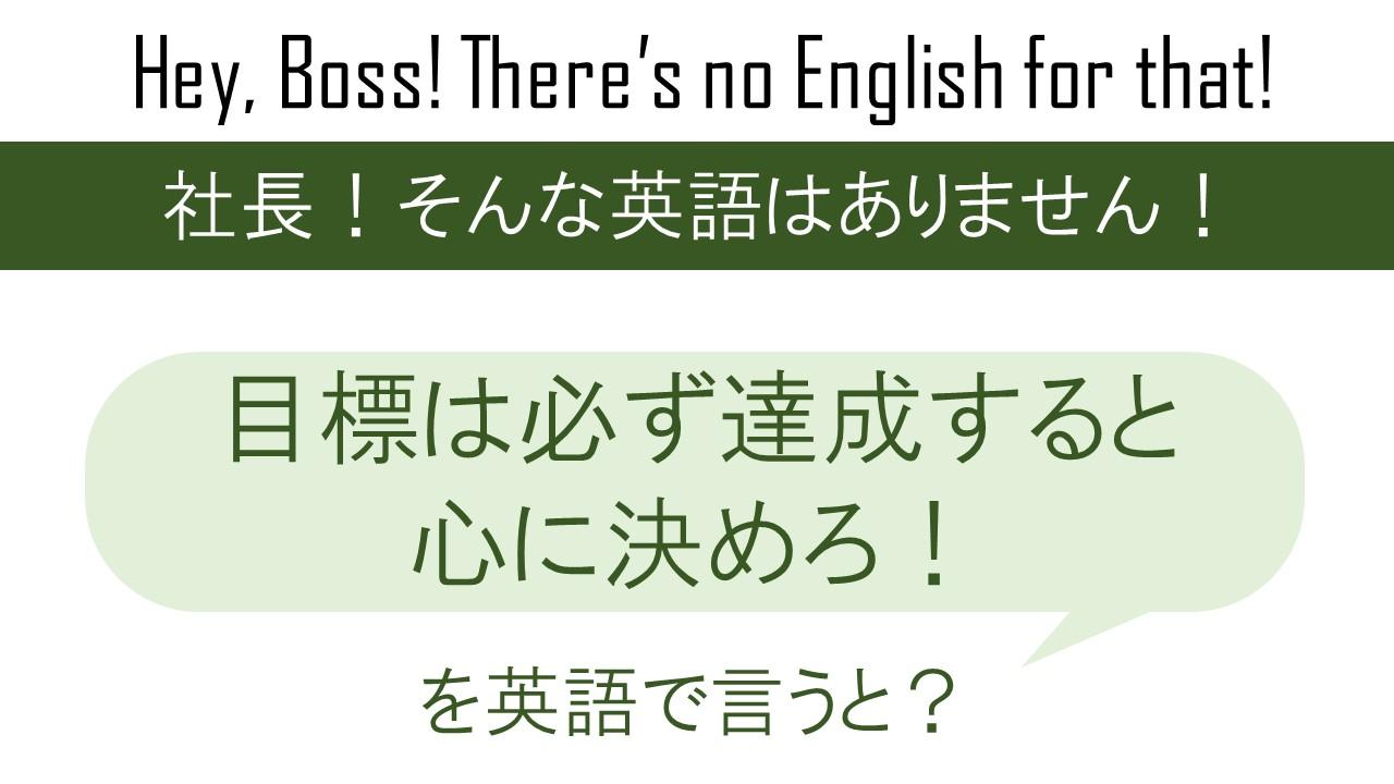 目標は必ず達成すると心に決めろ!を英語で言うと