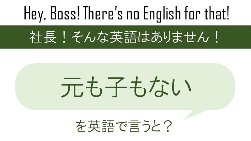 元も子もないを英語で言うと