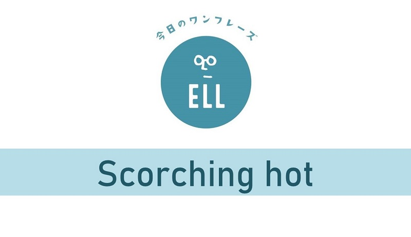 英語で「焼けつくほど暑い!!」